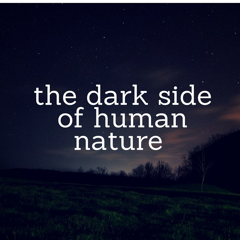 dark side of human nature The side of human nature that does not allow for growth in a positive way by positive, i mean anything that allows for.
